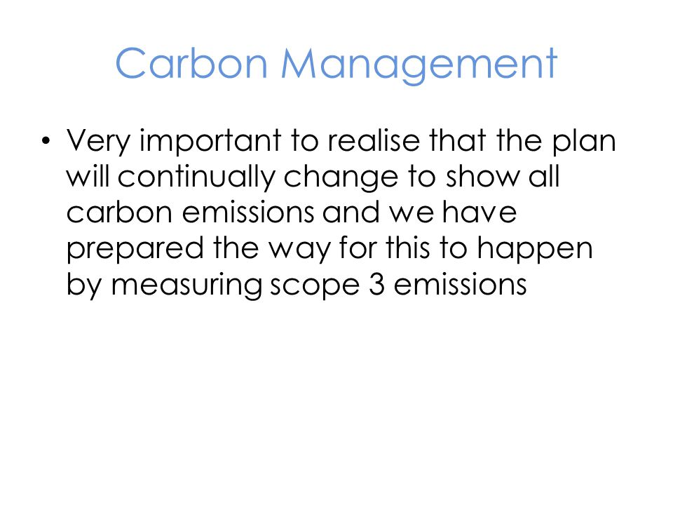 Carbon Management Very important to realise that the plan will continually change to show all carbon emissions and we have prepared the way for this to happen by measuring scope 3 emissions
