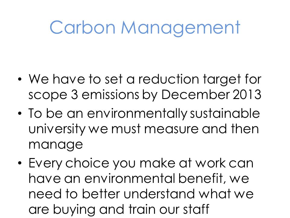 Carbon Management We have to set a reduction target for scope 3 emissions by December 2013 To be an environmentally sustainable university we must measure and then manage Every choice you make at work can have an environmental benefit, we need to better understand what we are buying and train our staff