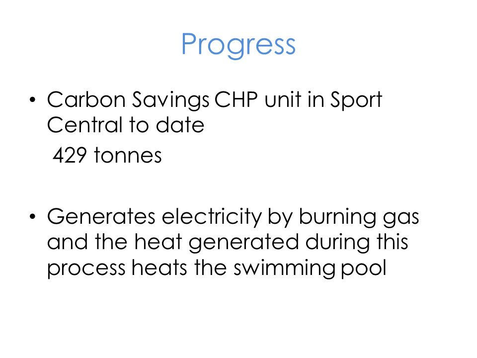 Progress Carbon Savings CHP unit in Sport Central to date 429 tonnes Generates electricity by burning gas and the heat generated during this process heats the swimming pool