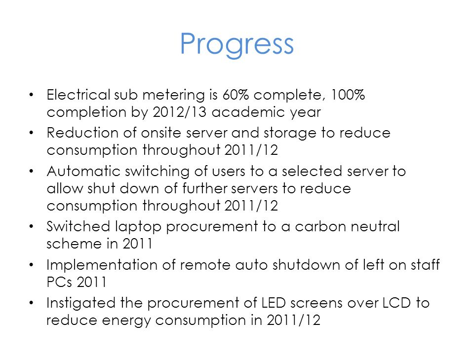 Progress Electrical sub metering is 60% complete, 100% completion by 2012/13 academic year Reduction of onsite server and storage to reduce consumption throughout 2011/12 Automatic switching of users to a selected server to allow shut down of further servers to reduce consumption throughout 2011/12 Switched laptop procurement to a carbon neutral scheme in 2011 Implementation of remote auto shutdown of left on staff PCs 2011 Instigated the procurement of LED screens over LCD to reduce energy consumption in 2011/12