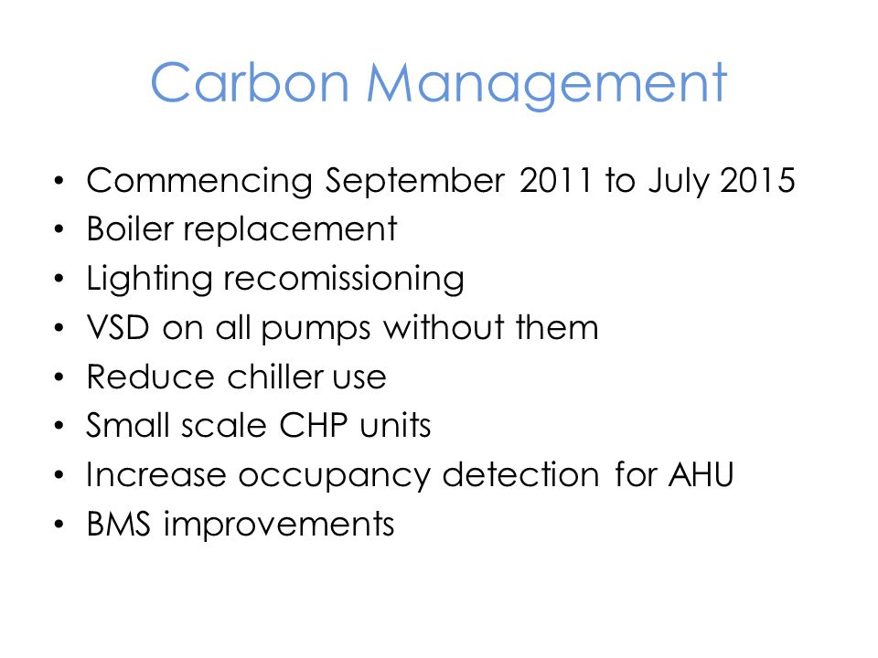 Commencing September 2011 to July 2015 Boiler replacement Lighting recomissioning VSD on all pumps without them Reduce chiller use Small scale CHP units Increase occupancy detection for AHU BMS improvements