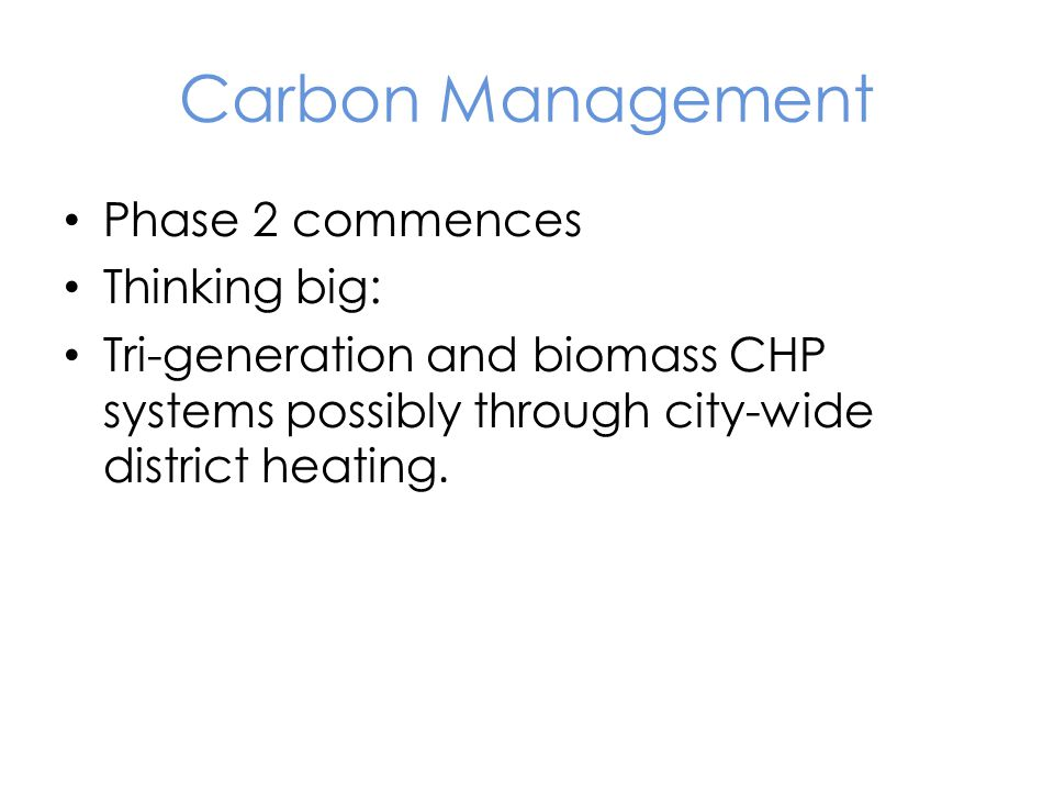 Carbon Management Phase 2 commences Thinking big: Tri-generation and biomass CHP systems possibly through city-wide district heating.