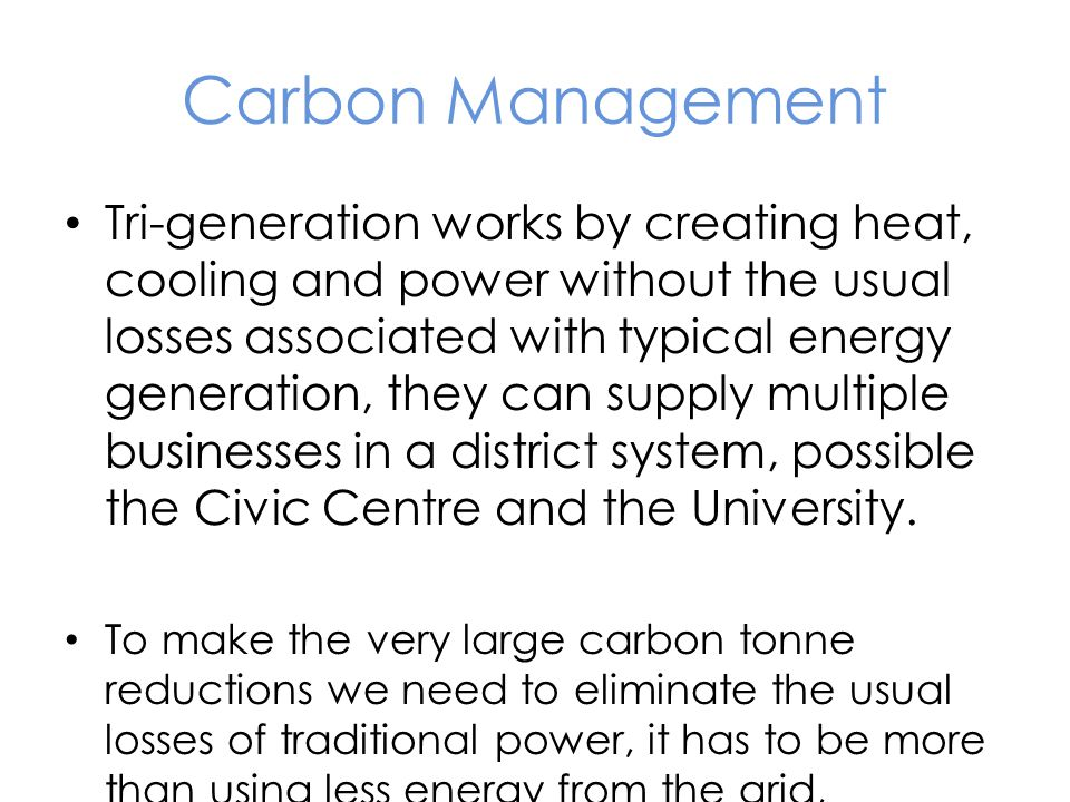 Carbon Management Tri-generation works by creating heat, cooling and power without the usual losses associated with typical energy generation, they can supply multiple businesses in a district system, possible the Civic Centre and the University.