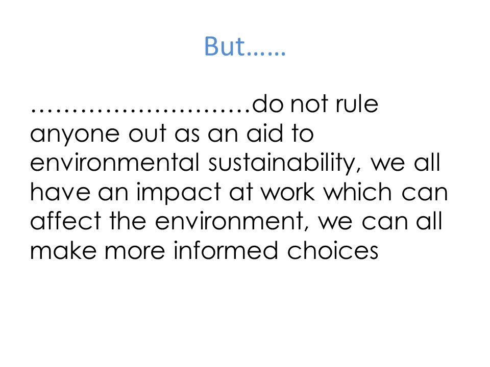 But…… ………………………do not rule anyone out as an aid to environmental sustainability, we all have an impact at work which can affect the environment, we can all make more informed choices