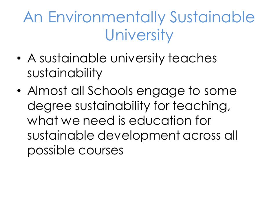 An Environmentally Sustainable University A sustainable university teaches sustainability Almost all Schools engage to some degree sustainability for teaching, what we need is education for sustainable development across all possible courses