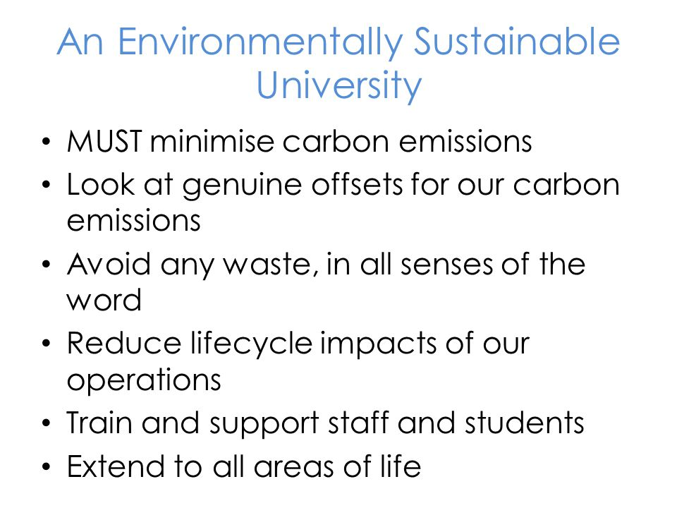 An Environmentally Sustainable University MUST minimise carbon emissions Look at genuine offsets for our carbon emissions Avoid any waste, in all senses of the word Reduce lifecycle impacts of our operations Train and support staff and students Extend to all areas of life