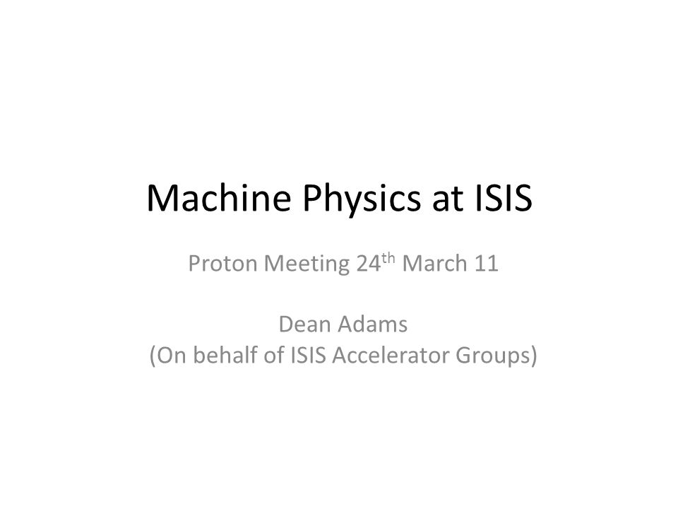 Machine Physics at ISIS Proton Meeting 24 th March 11 Dean Adams (On behalf of ISIS Accelerator Groups)