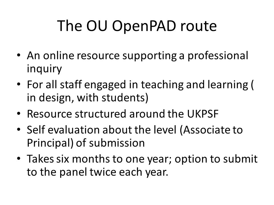 The OU OpenPAD route An online resource supporting a professional inquiry For all staff engaged in teaching and learning ( in design, with students) Resource structured around the UKPSF Self evaluation about the level (Associate to Principal) of submission Takes six months to one year; option to submit to the panel twice each year.
