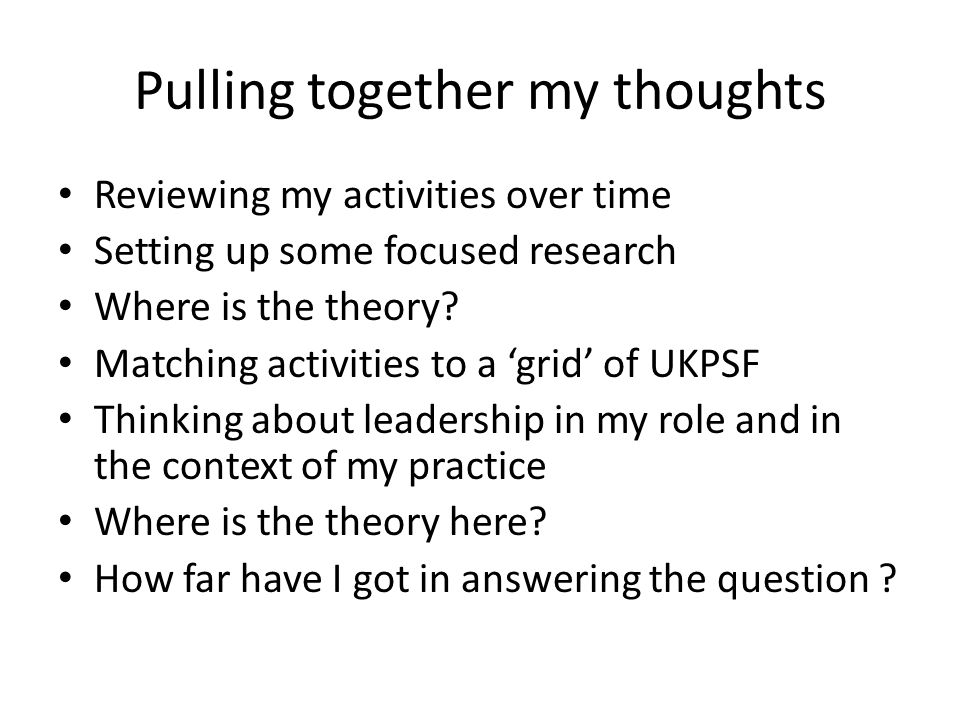 Pulling together my thoughts Reviewing my activities over time Setting up some focused research Where is the theory.