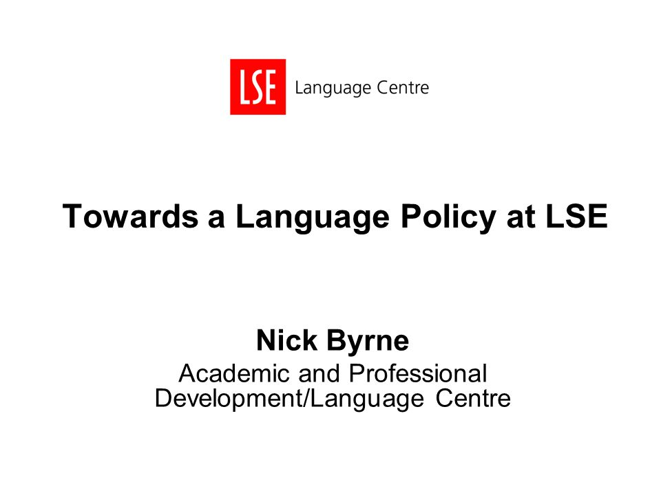 Towards a Language Policy at LSE Nick Byrne Academic and Professional Development/Language Centre