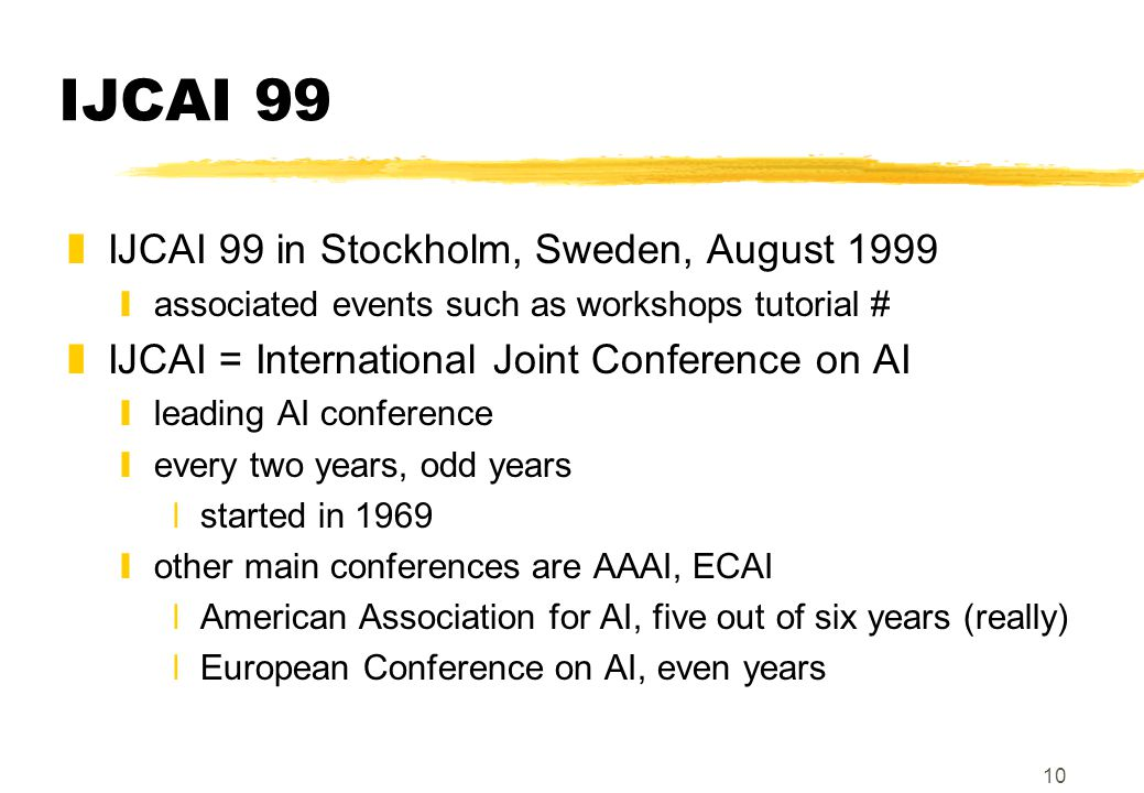 10 IJCAI 99 zIJCAI 99 in Stockholm, Sweden, August 1999 yassociated events such as workshops tutorial # zIJCAI = International Joint Conference on AI yleading AI conference yevery two years, odd years xstarted in 1969 yother main conferences are AAAI, ECAI xAmerican Association for AI, five out of six years (really) xEuropean Conference on AI, even years