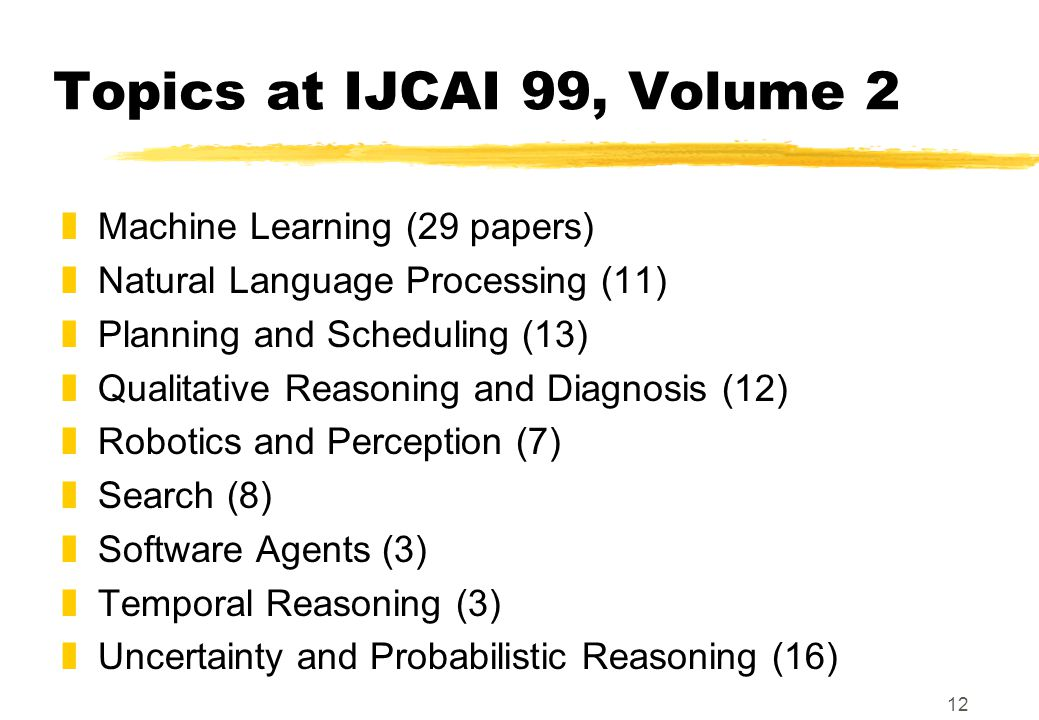 12 Topics at IJCAI 99, Volume 2 zMachine Learning (29 papers) zNatural Language Processing (11) zPlanning and Scheduling (13) zQualitative Reasoning and Diagnosis (12) zRobotics and Perception (7) zSearch (8) zSoftware Agents (3) zTemporal Reasoning (3) zUncertainty and Probabilistic Reasoning (16)