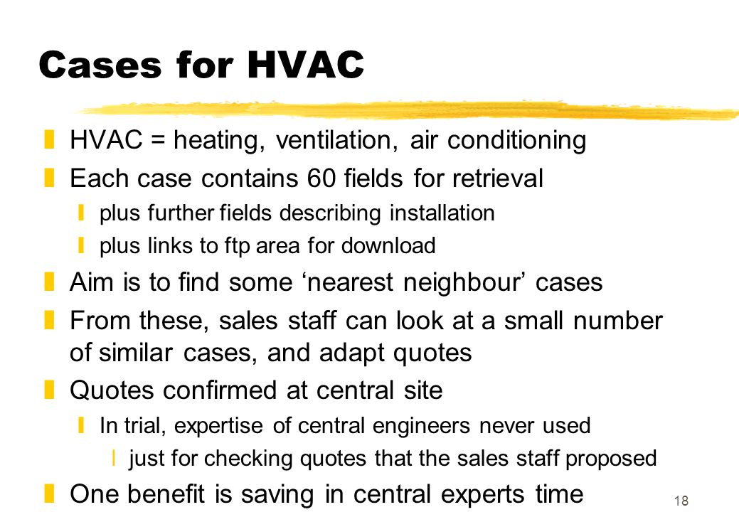 18 Cases for HVAC zHVAC = heating, ventilation, air conditioning zEach case contains 60 fields for retrieval yplus further fields describing installation yplus links to ftp area for download zAim is to find some 'nearest neighbour' cases zFrom these, sales staff can look at a small number of similar cases, and adapt quotes zQuotes confirmed at central site yIn trial, expertise of central engineers never used xjust for checking quotes that the sales staff proposed zOne benefit is saving in central experts time