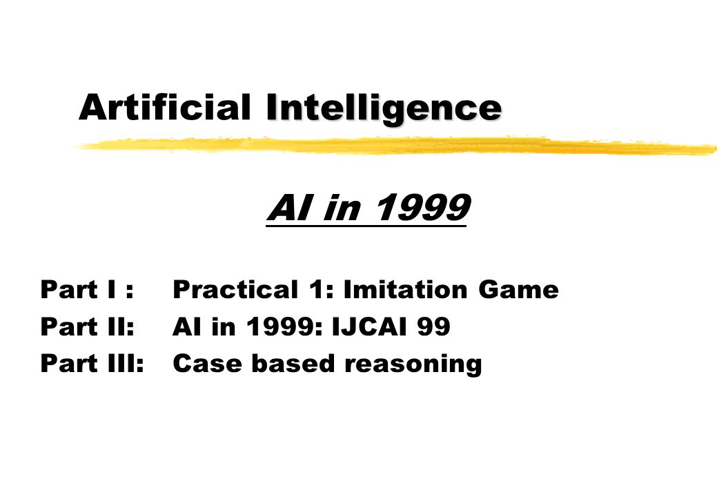 Intelligence Artificial Intelligence Part I :Practical 1: Imitation Game Part II: AI in 1999: IJCAI 99 Part III: Case based reasoning AI in 1999
