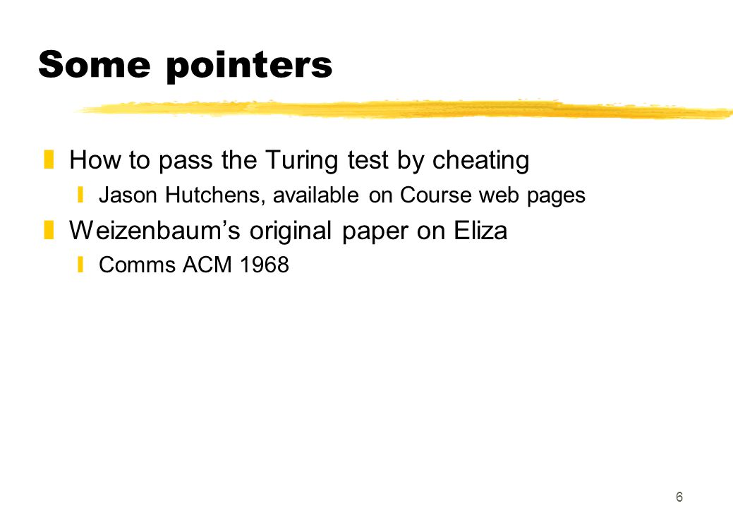 6 Some pointers zHow to pass the Turing test by cheating yJason Hutchens, available on Course web pages zWeizenbaum's original paper on Eliza yComms ACM 1968