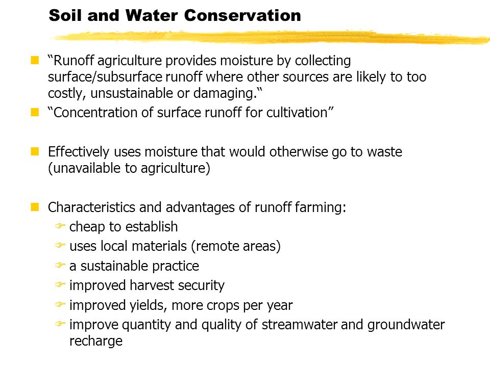 Soil and Water Conservation n Runoff agriculture provides moisture by collecting surface/subsurface runoff where other sources are likely to too costly, unsustainable or damaging. n Concentration of surface runoff for cultivation nEffectively uses moisture that would otherwise go to waste (unavailable to agriculture) nCharacteristics and advantages of runoff farming: Fcheap to establish Fuses local materials (remote areas) Fa sustainable practice Fimproved harvest security Fimproved yields, more crops per year Fimprove quantity and quality of streamwater and groundwater recharge