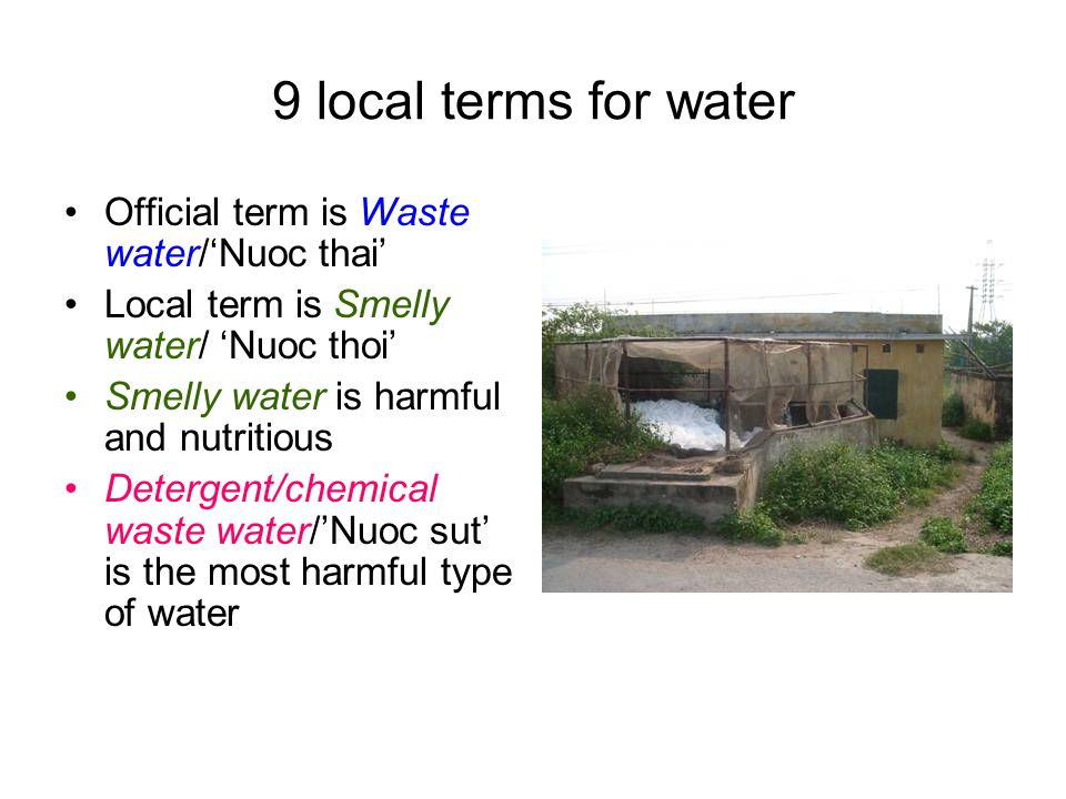9 local terms for water Official term is Waste water/'Nuoc thai' Local term is Smelly water/ 'Nuoc thoi' Smelly water is harmful and nutritious Detergent/chemical waste water/'Nuoc sut' is the most harmful type of water