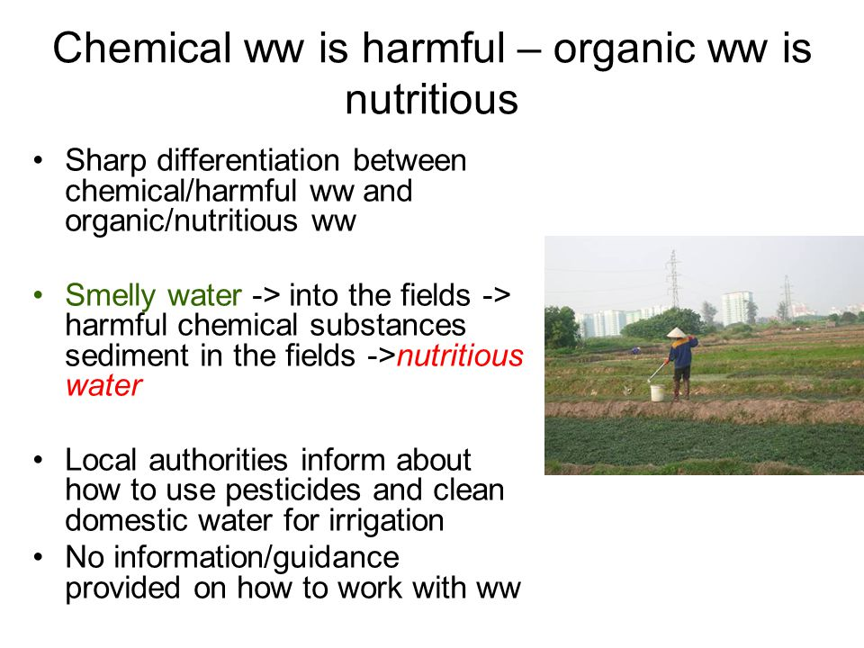 Chemical ww is harmful – organic ww is nutritious Sharp differentiation between chemical/harmful ww and organic/nutritious ww Smelly water -> into the fields -> harmful chemical substances sediment in the fields ->nutritious water Local authorities inform about how to use pesticides and clean domestic water for irrigation No information/guidance provided on how to work with ww
