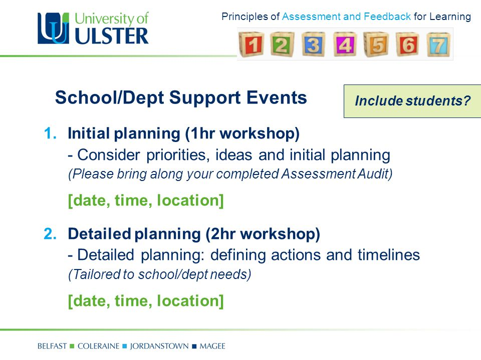 Principles of Assessment and Feedback for Learning School/Dept Support Events 1.Initial planning (1hr workshop) - Consider priorities, ideas and initial planning (Please bring along your completed Assessment Audit) [date, time, location] 2.Detailed planning (2hr workshop) - Detailed planning: defining actions and timelines (Tailored to school/dept needs) [date, time, location] Include students