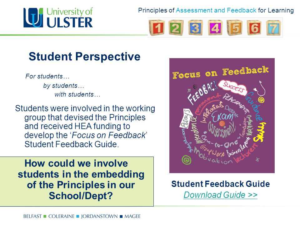 Principles of Assessment and Feedback for Learning Student Perspective Student Feedback Guide Download Guide >> How could we involve students in the embedding of the Principles in our School/Dept.