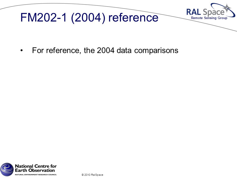 Remote Sensing Group FM202-1 (2004) reference For reference, the 2004 data comparisons © 2010 RalSpace