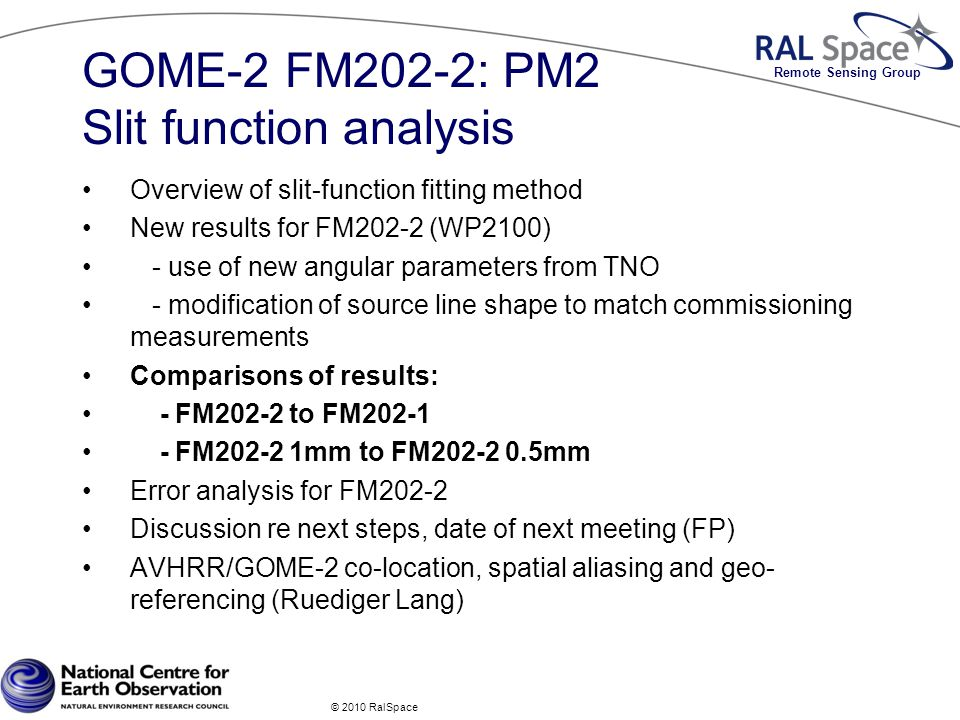 Remote Sensing Group GOME-2 FM202-2: PM2 Slit function analysis Overview of slit-function fitting method New results for FM202-2 (WP2100) - use of new angular parameters from TNO - modification of source line shape to match commissioning measurements Comparisons of results: - FM202-2 to FM202-1 - FM202-2 1mm to FM202-2 0.5mm Error analysis for FM202-2 Discussion re next steps, date of next meeting (FP) AVHRR/GOME-2 co-location, spatial aliasing and geo- referencing (Ruediger Lang) © 2010 RalSpace