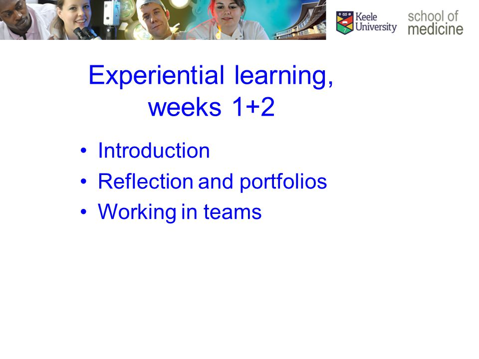 Experiential learning, weeks 1+2 Introduction Reflection and portfolios Working in teams