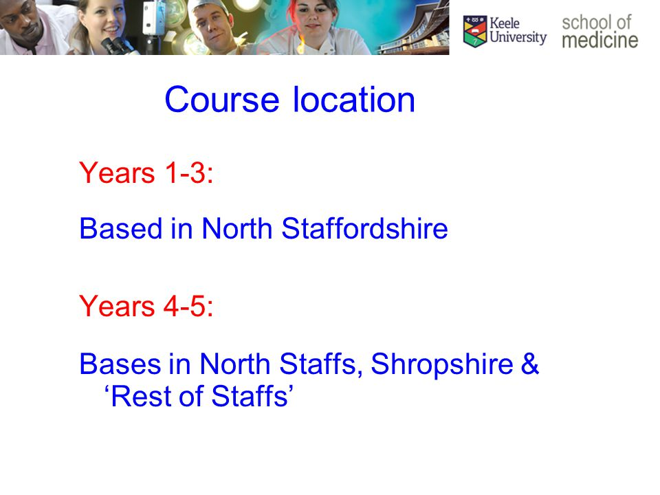 Course location Years 1-3: Based in North Staffordshire Years 4-5: Bases in North Staffs, Shropshire & 'Rest of Staffs'