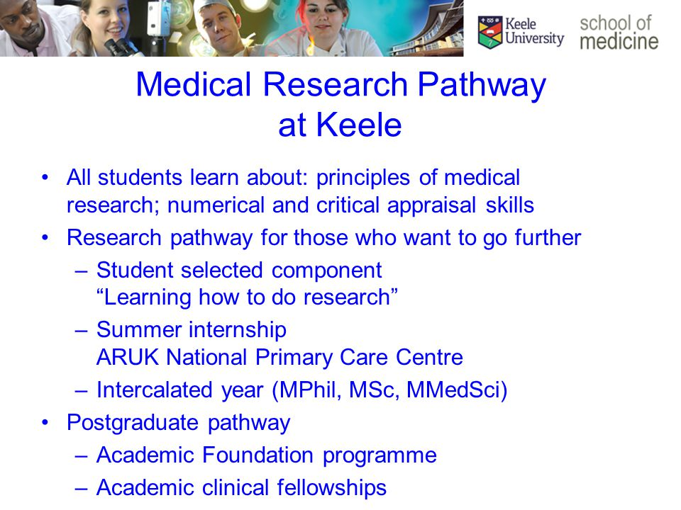 Medical Research Pathway at Keele All students learn about: principles of medical research; numerical and critical appraisal skills Research pathway for those who want to go further –Student selected component Learning how to do research –Summer internship ARUK National Primary Care Centre –Intercalated year (MPhil, MSc, MMedSci) Postgraduate pathway –Academic Foundation programme –Academic clinical fellowships