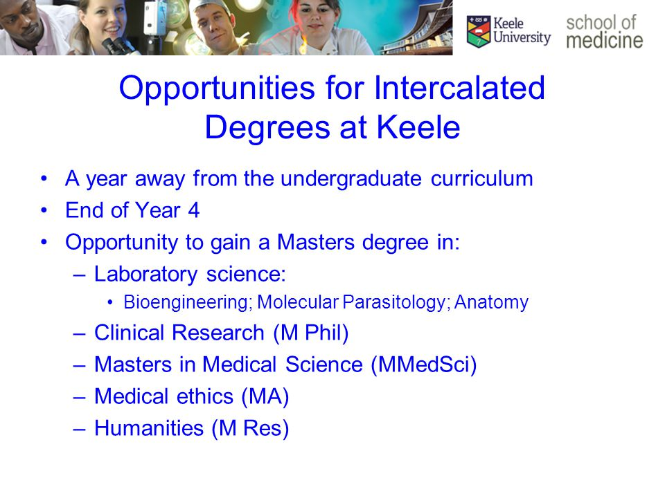 Opportunities for Intercalated Degrees at Keele A year away from the undergraduate curriculum End of Year 4 Opportunity to gain a Masters degree in: –Laboratory science: Bioengineering; Molecular Parasitology; Anatomy –Clinical Research (M Phil) –Masters in Medical Science (MMedSci) –Medical ethics (MA) –Humanities (M Res)