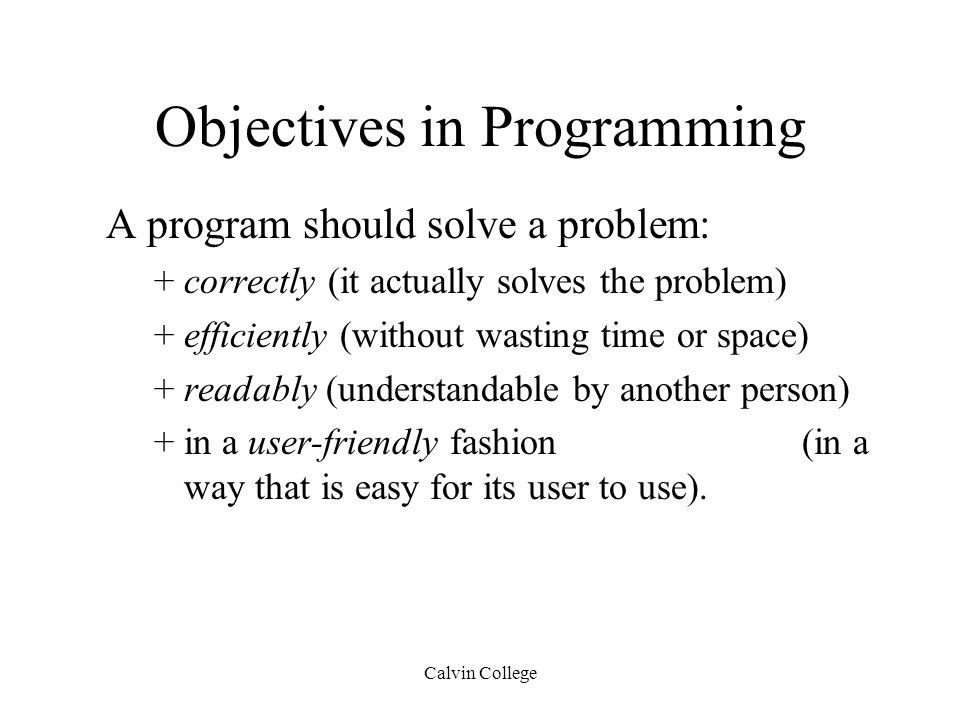 Calvin College Objectives in Programming A program should solve a problem: +correctly (it actually solves the problem) +efficiently (without wasting time or space) +readably (understandable by another person) +in a user-friendly fashion (in a way that is easy for its user to use).