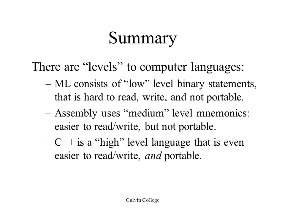 Calvin College Summary There are levels to computer languages: –ML consists of low level binary statements, that is hard to read, write, and not portable.