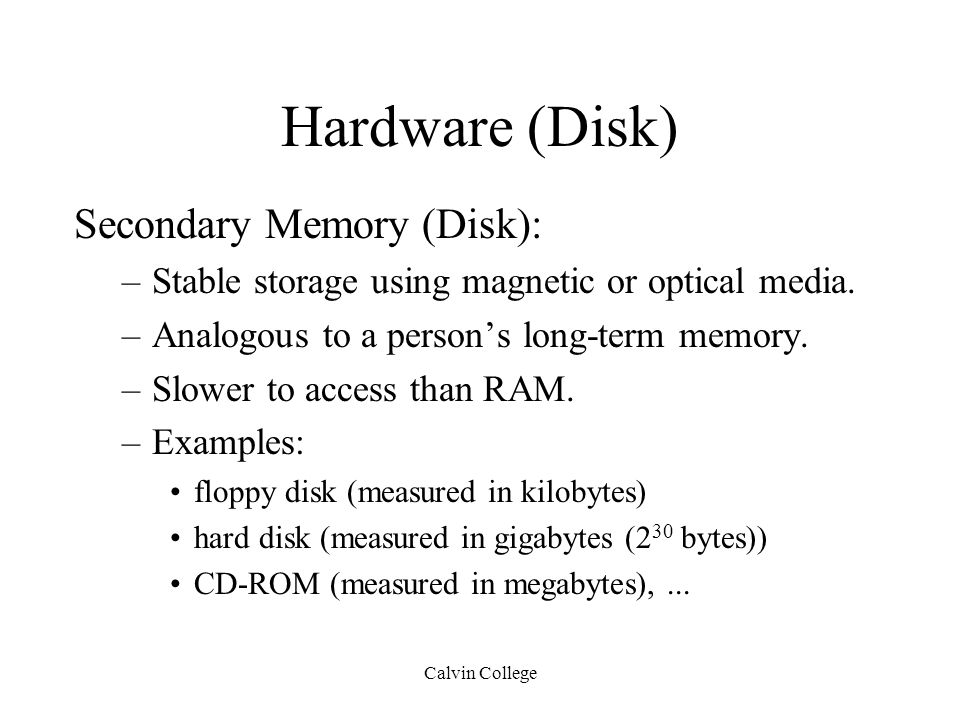 Calvin College Hardware (Disk) Secondary Memory (Disk): –Stable storage using magnetic or optical media.