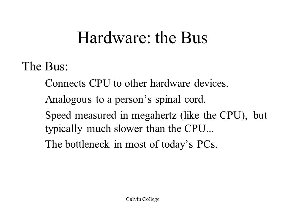 Calvin College Hardware: the Bus The Bus: –Connects CPU to other hardware devices.