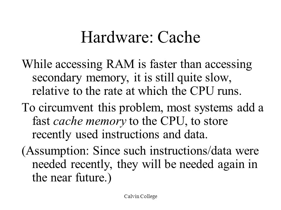 Calvin College Hardware: Cache While accessing RAM is faster than accessing secondary memory, it is still quite slow, relative to the rate at which the CPU runs.