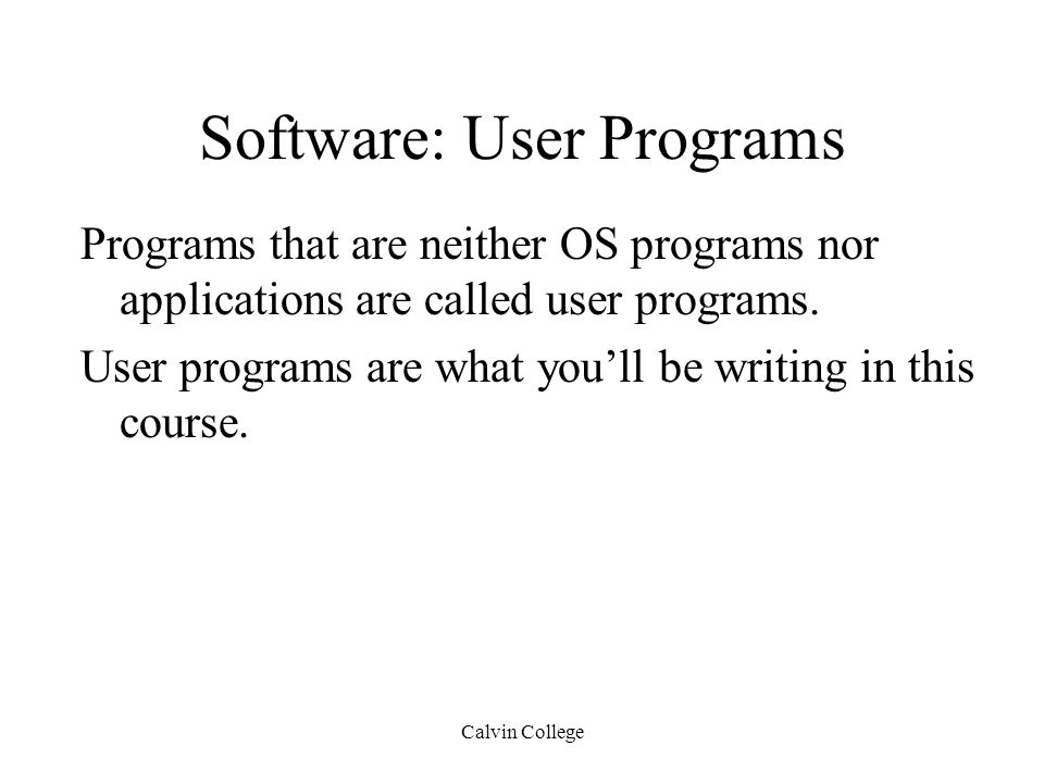 Calvin College Software: User Programs Programs that are neither OS programs nor applications are called user programs.
