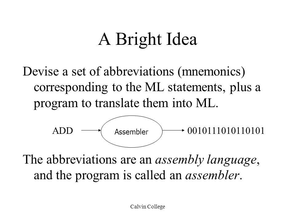 Calvin College A Bright Idea Devise a set of abbreviations (mnemonics) corresponding to the ML statements, plus a program to translate them into ML.