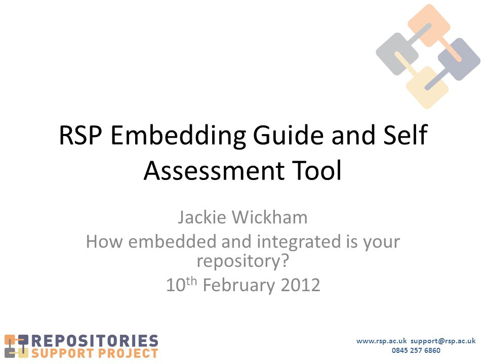 www.rsp.ac.uk support@rsp.ac.uk 0845 257 6860 RSP Embedding Guide and Self Assessment Tool Jackie Wickham How embedded and integrated is your repository.