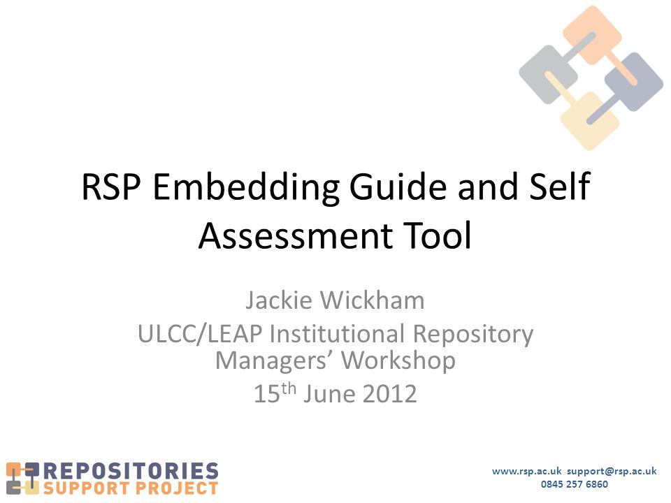 www.rsp.ac.uk support@rsp.ac.uk 0845 257 6860 RSP Embedding Guide and Self Assessment Tool Jackie Wickham ULCC/LEAP Institutional Repository Managers' Workshop 15 th June 2012