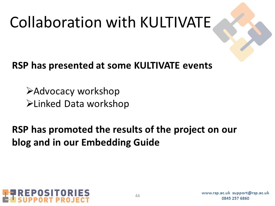www.rsp.ac.uk support@rsp.ac.uk 0845 257 6860 44 Collaboration with KULTIVATE RSP has presented at some KULTIVATE events  Advocacy workshop  Linked Data workshop RSP has promoted the results of the project on our blog and in our Embedding Guide