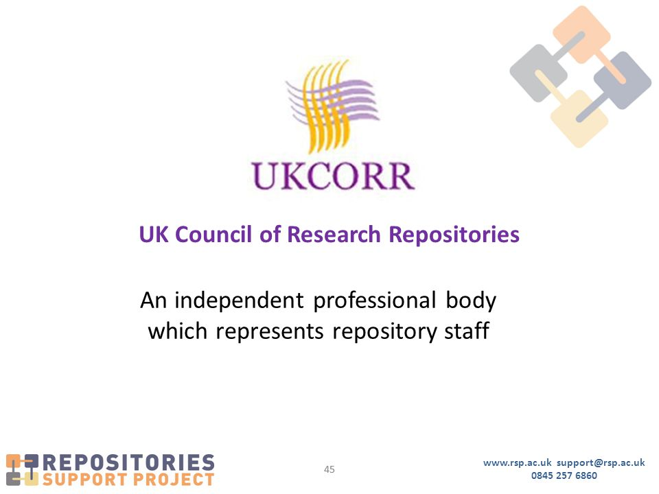 www.rsp.ac.uk support@rsp.ac.uk 0845 257 6860 45 UK Council of Research Repositories An independent professional body which represents repository staff