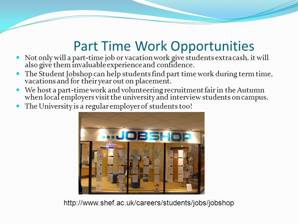 Part Time Work Opportunities Not only will a part-time job or vacation work give students extra cash, it will also give them invaluable experience and confidence.