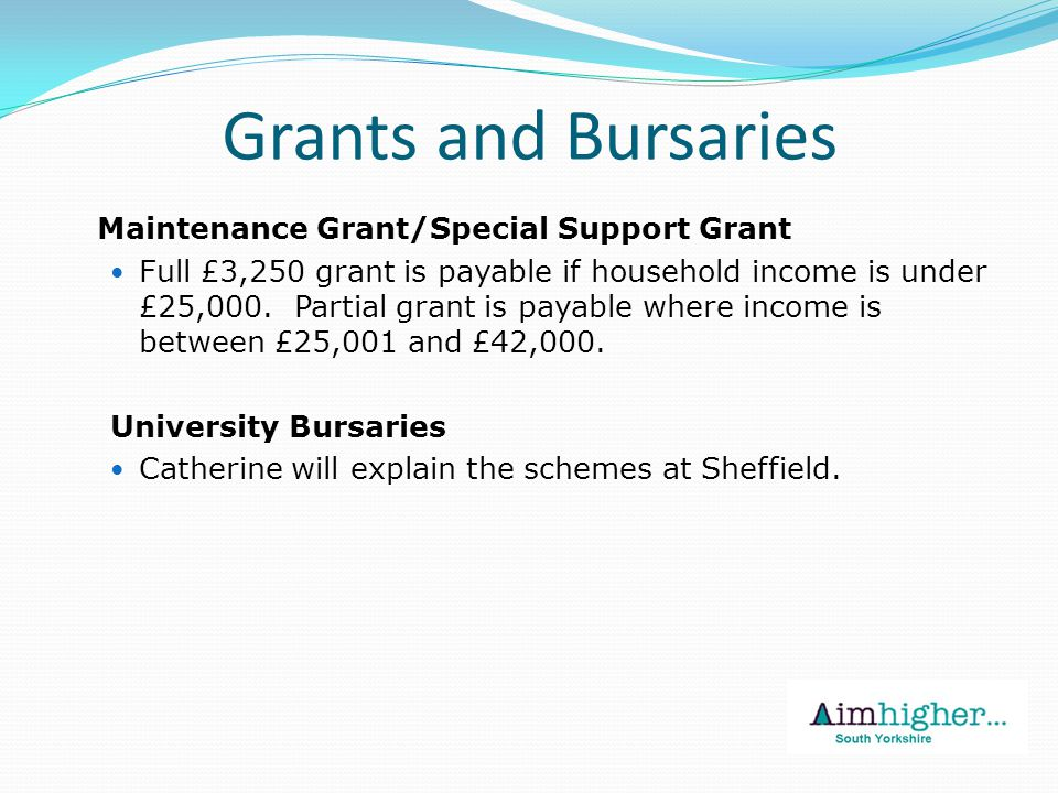 Grants and Bursaries Maintenance Grant/Special Support Grant Full £3,250 grant is payable if household income is under £25,000.