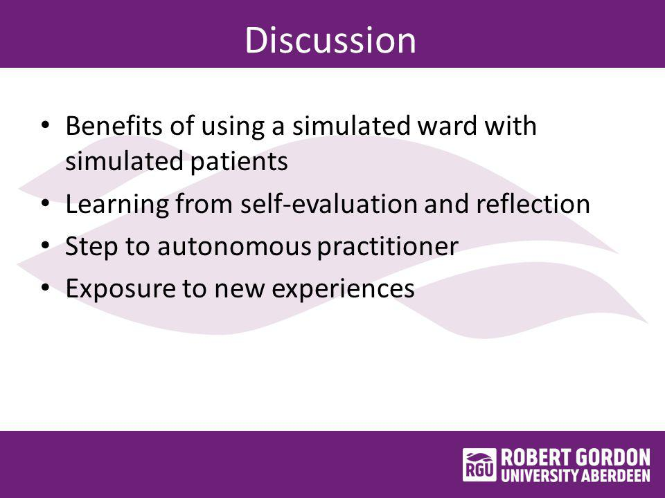 Discussion Benefits of using a simulated ward with simulated patients Learning from self-evaluation and reflection Step to autonomous practitioner Exposure to new experiences