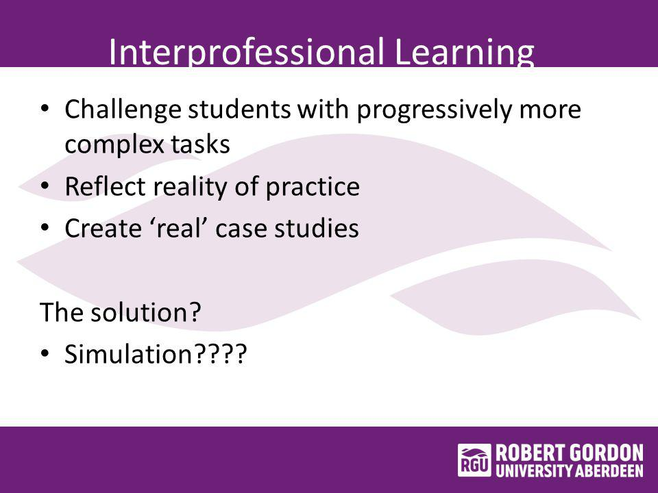 Interprofessional Learning Challenge students with progressively more complex tasks Reflect reality of practice Create 'real' case studies The solution.