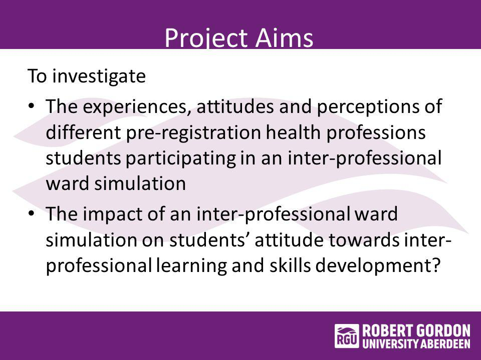 Project Aims To investigate The experiences, attitudes and perceptions of different pre-registration health professions students participating in an inter-professional ward simulation The impact of an inter-professional ward simulation on students' attitude towards inter- professional learning and skills development