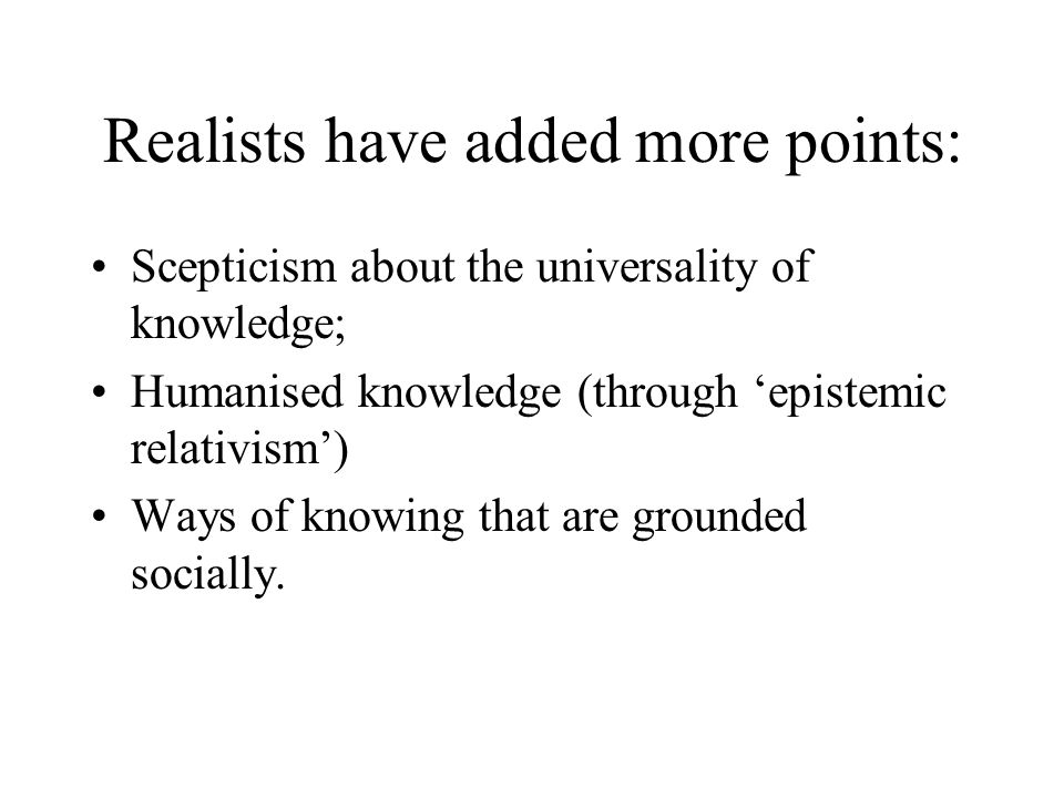 Realists have added more points: Scepticism about the universality of knowledge; Humanised knowledge (through 'epistemic relativism') Ways of knowing that are grounded socially.