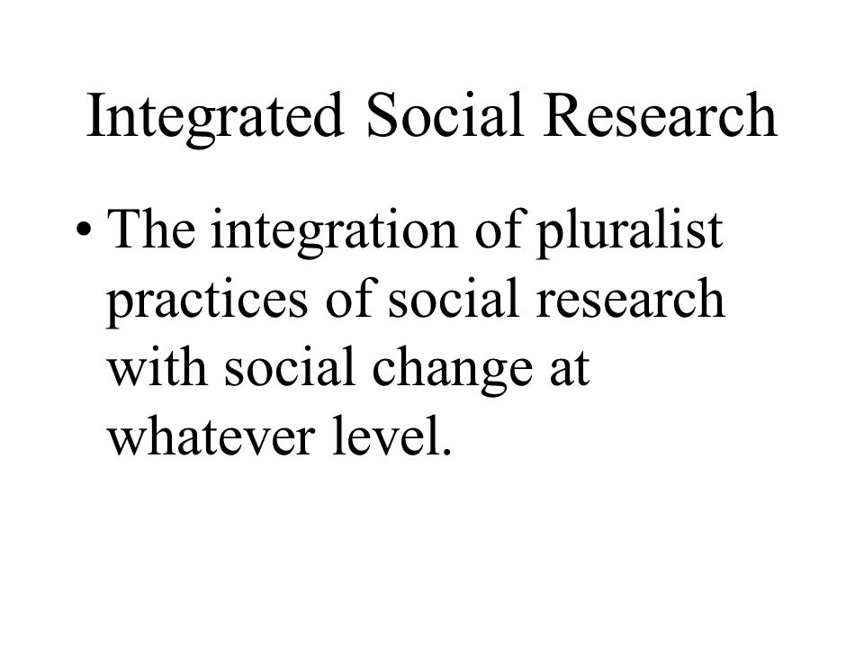 Integrated Social Research The integration of pluralist practices of social research with social change at whatever level.