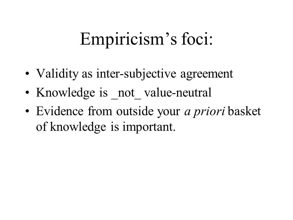 Empiricism's foci: Validity as inter-subjective agreement Knowledge is _not_ value-neutral Evidence from outside your a priori basket of knowledge is important.
