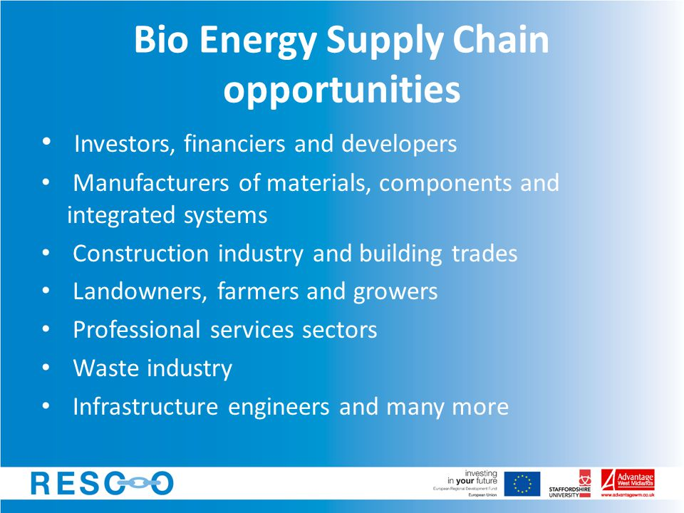 Bio Energy Supply Chain opportunities Investors, financiers and developers Manufacturers of materials, components and integrated systems Construction industry and building trades Landowners, farmers and growers Professional services sectors Waste industry Infrastructure engineers and many more